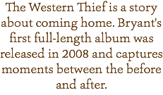 The Western Thief is a story about coming home. Bryant's first full-length album was released in 2008 and captures moments between the before and after.